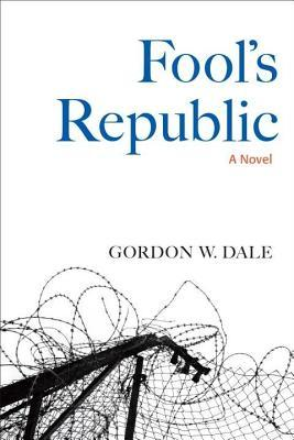 Fools Republic: A Novel  by  Gordon W Dale