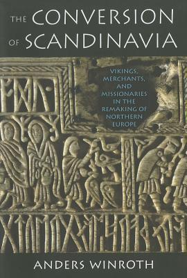 Conversion of Scandinavia: Vikings, Merchants, and Missionaries in the Remaking of Northern Europe Anders Winroth