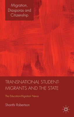 Transnational Student-Migrants and the State: The Education-Migration Nexus  by  Shanthi Robertson