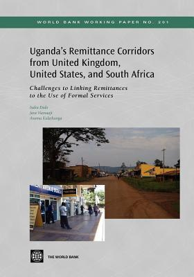 Ugandas Remittance Corridors from United Kingdom, United States and South Africa: Challenges to Linking Remittances to the Use of Formal Services Isaku Endo