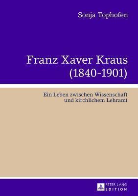 Franz Xaver Kraus (1840-1901): Ein Leben Zwischen Wissenschaft Und Kirchlichem Lehramt  by  Sonja Tophofen