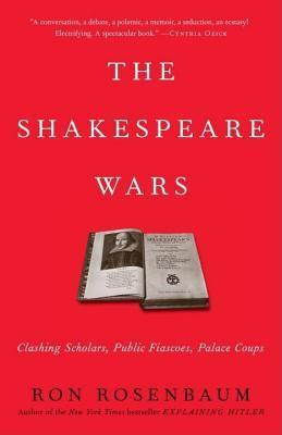 Shakespeare Wars: Clashing Scholars, Public Fiascoes, Palace Coups  by  Ron Rosenbaum