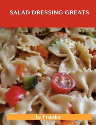 Salad Dressing Greats: Delicious Salad Dressing Recipes, the Top 100 Salad Dressing Recipes Jo Franks