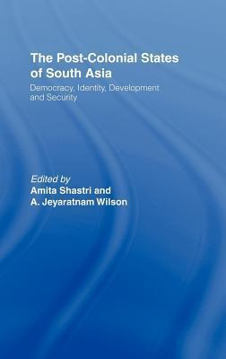Post-Colonial States of South Asia: Political and Constitutional Problems  by  Amita Shastri