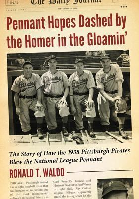 Pennant Hopes Dashed the Homer in the Gloamin: The Story of How the 1938 Pittsburgh Pirates Blew the National League Pennant by Ronald T Waldo