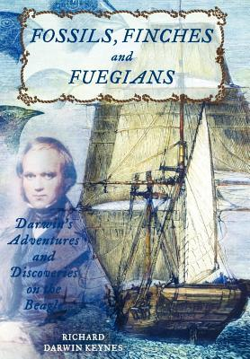 Fossils, Finches, and Fuegians: Darwins Adventures and Discoveries on the Beagle Richard Darwin Keynes