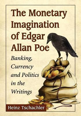 Monetary Imagination of Edgar Allan Poe: Banking, Currency and Politics in the Writings Heinz Tschachler