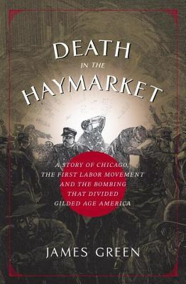 Death in the Haymarket: A Story of Chicago, the First Labor Movement and the Bombing That Divided Gilded Age America James Green