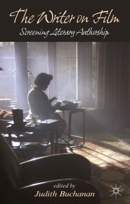Writer on Film: Screening Literary Authorship  by  Judith Buchanan