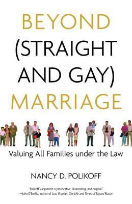 Beyond (Straight and Gay) Marriage: Valuing All Families Under the Law Nancy D. Polikoff