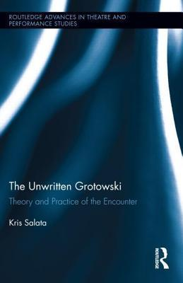 Unwritten Grotowski: Theory and Practice of the Encounter  by  Kris Salata