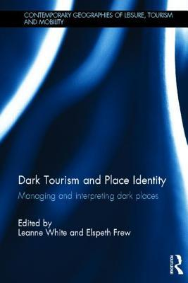 Dark Tourism and Place Identity: Managing and Interpreting Dark Places  by  Leanne White