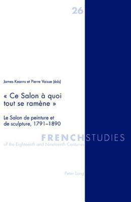 Ce Salon a Quoi Tout Se Ramene -: Le Salon de Peinture Et de Sculpture, 1791-1890 Pierre Vaisse