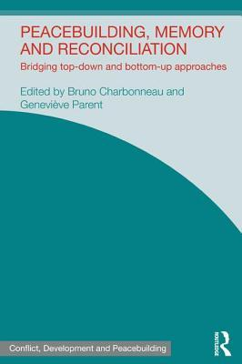 Peacebuilding, Memory and Reconciliation: Bridging Top-Down and Bottom-Up Approaches Bruno Charbonneau