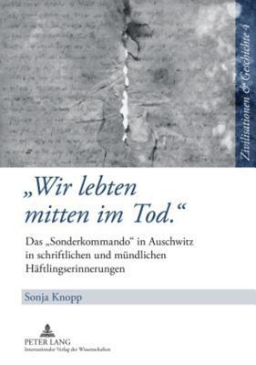 Wir Lebten Mitten Im Tod.: Das Sonderkommando in Auschwitz in Schriftlichen Und Mundlichen Haftlingserinnerungen  by  Sonja Knopp
