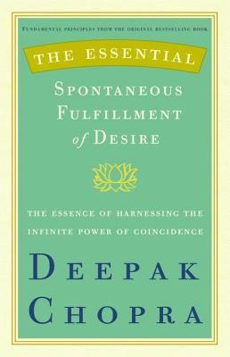 Essential Spontaneous Fulfillment of Desire: The Essence of Harnessing the Infinite Power of Coincidence Deepak Chopra