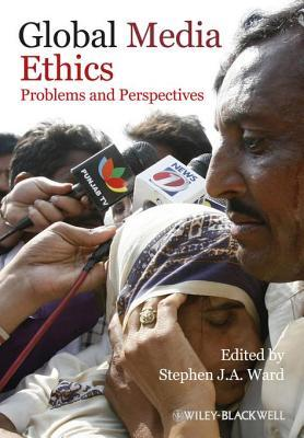 Global Media Ethics: Problems and Perspectives  by  Stephen J. Ward