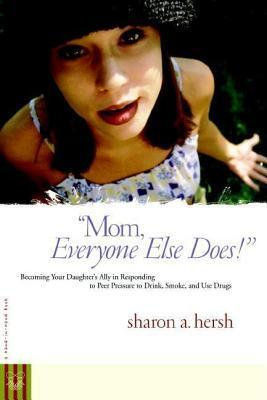 Mom, Everyone Else Does!: Becoming Your Daughters Ally in Responding to Peer Pressure to Drink, Smoke, and Use Drugs  by  Sharon A. Hersh