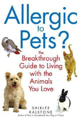 Allergic to Pets?: The Breakthrough Guide to Living with the Animals You Love Shirlee Kalstone