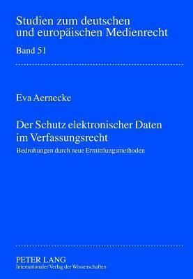Der Schutz Elektronischer Daten Im Verfassungsrecht, Der: Bedrohungen Durch Neue Ermittlungsmassnahmen  by  Eva Aernecke