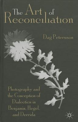 Art of Reconciliation: Photography and the Conception of Dialectics in Benjamin, Hegel, and Derrida Dag Petersson