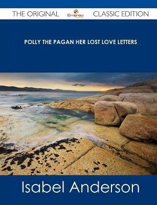 Polly the Pagan Her Lost Love Letters - The Original Classic Edition  by  Isabel Anderson