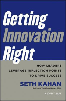 Getting Innovation Right: How Leaders Leverage Inflection Points to Drive Success Seth Kahan