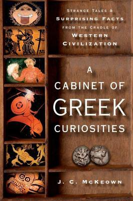 Cabinet of Greek Curiosities: Strange Tales and Surprising Facts from the Cradle of Western Civilization  by  J.C. McKeown
