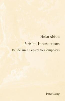 Parisian Intersections: Baudelaire S Legacy to Composers  by  Helen Abbott