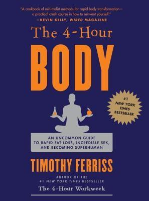 4-Hour Body: An Uncommon Guide to Rapid Fat-Loss, Incredible Sex, and Becoming Superhuman Timothy Ferriss