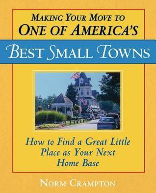 Making Your Move to One of Americas Best Small Towns: How to Find a Great Little Place as Your Next Home Base  by  Norman Crampton