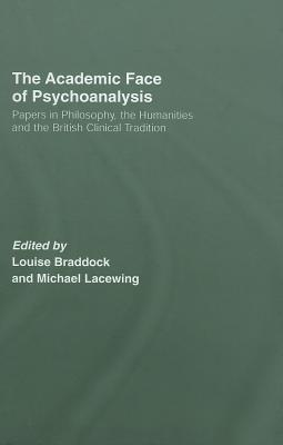 Academic Face of Psychoanalysis: Papers in Philosophy, the Humanities, and the British Clinical Tradition Louise Braddock