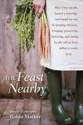 Feast Nearby: How I Lost My Job, Buried a Marriage, and Found My Way  by  Keeping Chickens, Foraging, Preserving, Bartering, and Eating Locally (Al by Robin Mather