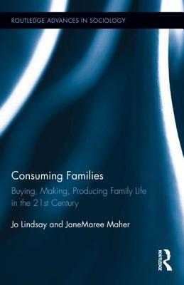 Consuming Families: Buying, Making, Producing Family Life in the 21st Century: Buying, Making, Producing Family Life in the 21st Century Jo Lindsay
