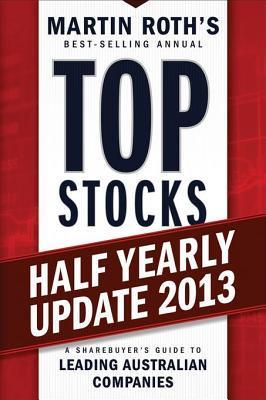 Top Stocks 2013 Half Yearly Update: A Sharebuyers Guide to Leading Australian Companies Martin Roth