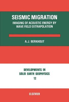Seismic Migration: Imaging of Acoustic Energy Wave Field Extrapolation by A.J. Berkhout