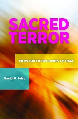 Sacred Terror: How Faith Becomes Lethal  by  Daniel E. Price
