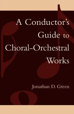 Conductors Guide to Choral-Orchestral Works  by  Jonathan D Green