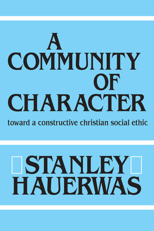 A Community Of Character: Toward a Constructive Christian Social Ethic Stanley Hauerwas