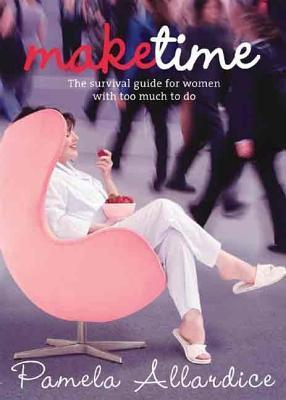 Make Time: The Survival Guide for Women with Too Much to Do Pamela Allardice