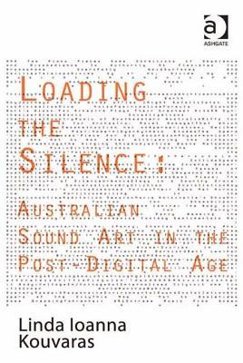 Loading the Silence: Australian Sound Art in the Post-Digital Age  by  Ioanna Linda