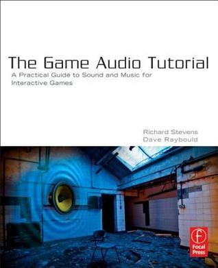Game Audio Tutorial: A Practical Guide to Creating and Implementing Sound and Music for Interactive Games Richard Stevens