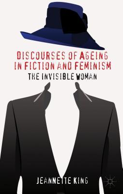 Discourses of Ageing in Fiction and Feminism: The Invisible Woman  by  Jeannette King