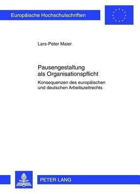 Pausengestaltung ALS Organisationspflicht: Konsequenzen Des Europaischen Und Deutschen Arbeitszeitrechts  by  Lars-Peter Maier