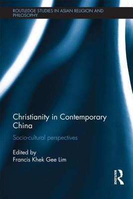 Christianity in Contemporary China: Socio-Cultural Perspectives  by  Francis Khek Gee Lim