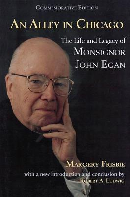 Alley in Chicago: The Life and Legacy of Monsignor John Egan  by  Margerie Frisbie