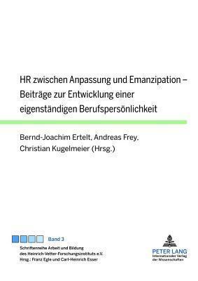 HR Zwischen Anpassung Und Emanzipation: Beitrage Zur Entwicklung Einer Eigenstandigen Berufspersonlichkeit  by  Bernd-Joachim Ertelt