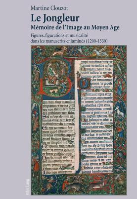 Le Jongleur Memoire de L Image Au Moyen Age, Le: Figures, Figurations Et Musicalite Dans Les Manuscrits Enlumines (1200-1330)  by  Martine Clouzot
