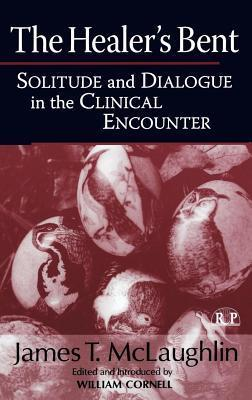 Healers Bent: Solitude and Dialogue in the Clinical Encounter  by  James McLaughlin