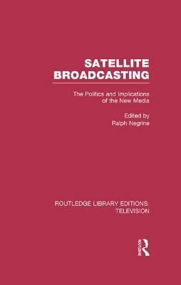 Satellite Broadcasting: The Politics and Implications of the New Media Ralph Negrine